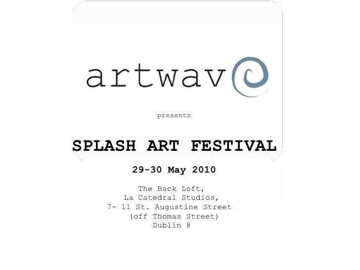 <ul><li>presents </li></ul><ul><li>SPLASH ART FESTIVAL </li></ul><ul><li>29-30 May 2010 </li></ul><ul><li>The Back Loft,  ...