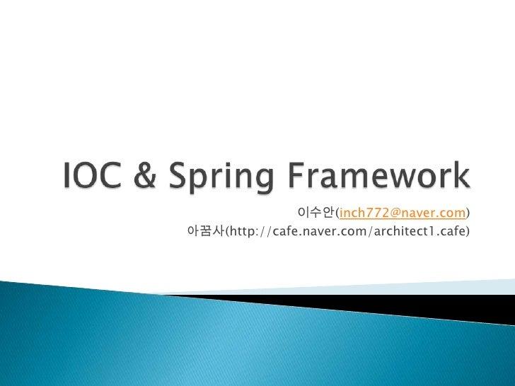 IOC & Spring Framework <br />이수안(inch772@naver.com)<br />아꿈사(http://cafe.naver.com/architect1.cafe)<br />