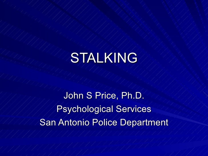 STALKING John S Price, Ph.D. Psychological Services San Antonio Police Department