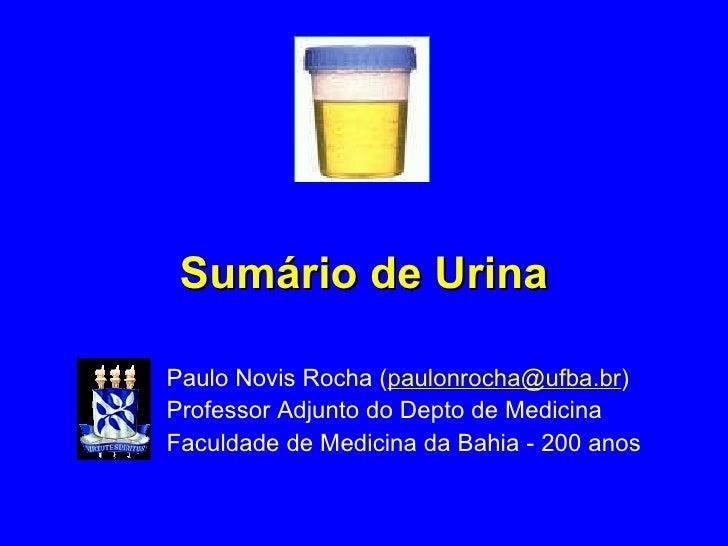 Sumário de Urina Paulo Novis Rocha ( [email_address] ) Professor Adjunto do Depto de Medicina Faculdade de Medicina da Bah...