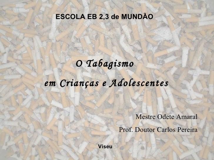 ESCOLA EB 2,3 de MUNDÃO O Tabagismo em Crianças e Adolescentes Mestre Odete Amaral Prof. Doutor Carlos Pereira Viseu