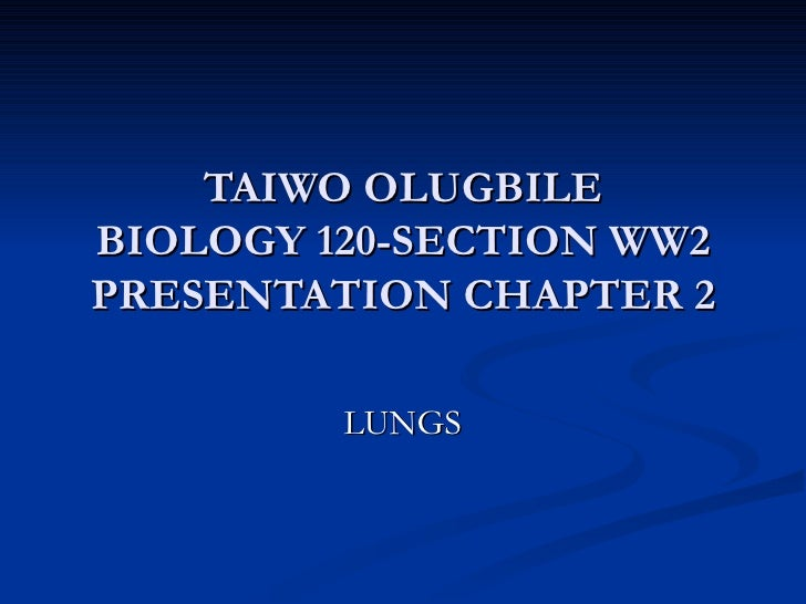 TAIWO OLUGBILE BIOLOGY 120-SECTION WW2 PRESENTATION CHAPTER 2 LUNGS