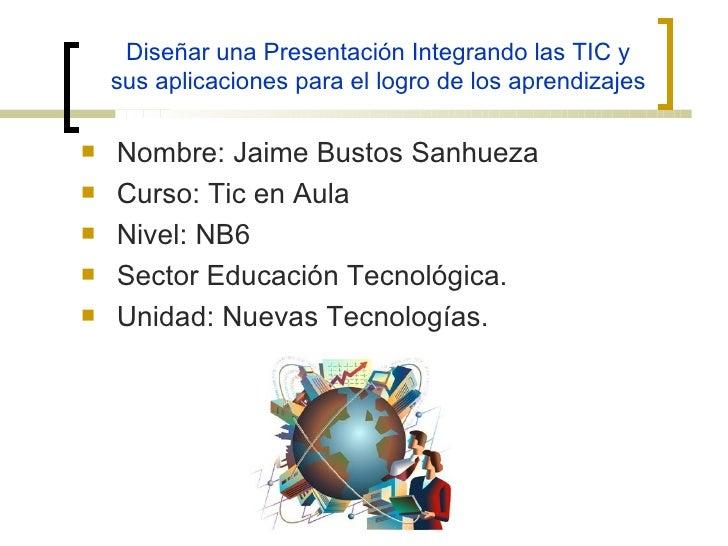 <ul><li>Nombre: Jaime Bustos Sanhueza </li></ul><ul><li>Curso: Tic en Aula </li></ul><ul><li>Nivel: NB6 </li></ul><ul><li>...