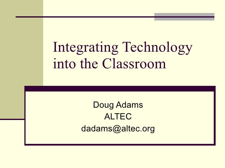 Integrating Technology into the Classroom Doug Adams ALTEC [email_address]
