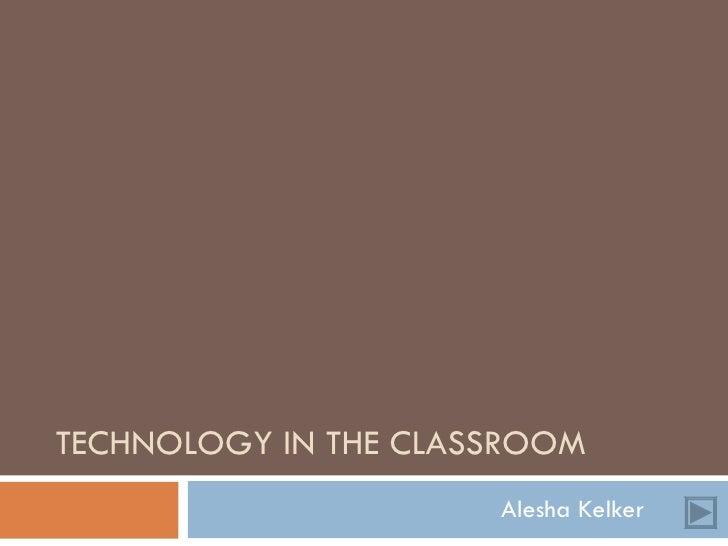 TECHNOLOGY IN THE CLASSROOM Alesha Kelker