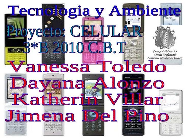 Tecnologia y Ambiente Proyecto: CELULAR 3*B 2010 C.B.T Vanessa Toledo Dayana Alonzo Katherin Villar Jimena Del Pino