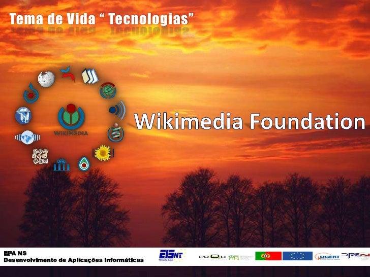 """Tema de Vida """" Tecnologias""""<br />Wikimedia Foundation<br />EFA NS <br />Desenvolvimento de Aplicações Informáticas<br />"""