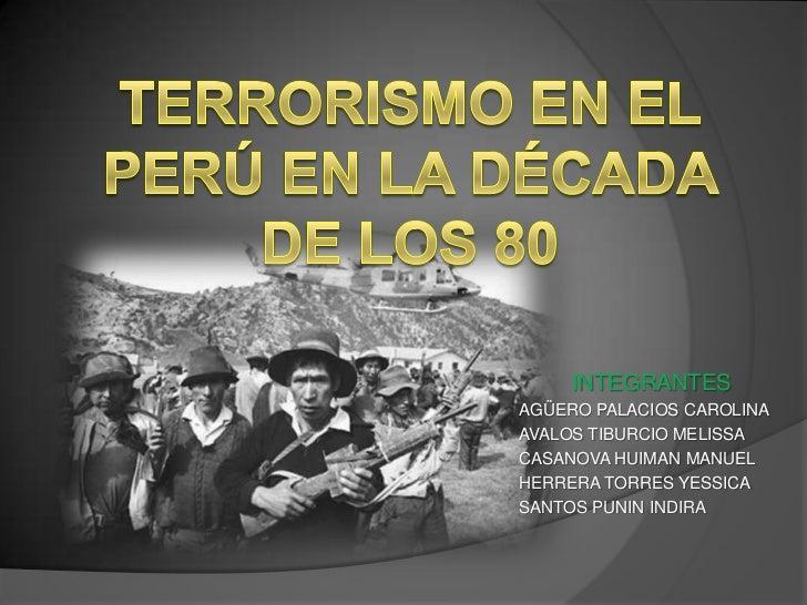 TERRORISMO EN EL PERÚ EN LA DÉCADA DE LOS 80<br />INTEGRANTES<br />AGÜERO PALACIOS CAROLINA<br />AVALOS TIBURCIO MELISSA<b...