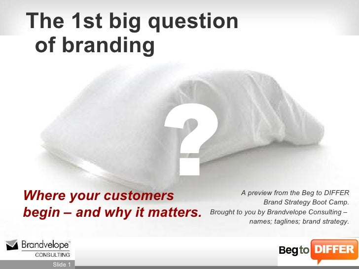 The 1st big question  of branding Where your customers  begin – and why it matters. ? A preview from the Beg to DIFFER Bra...
