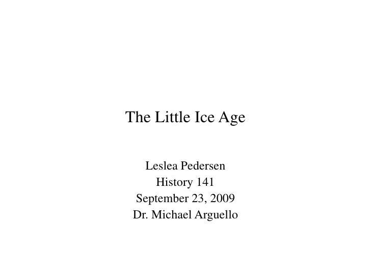 The Little Ice Age<br />Leslea Pedersen<br />History 141<br />September 23, 2009<br />Dr. Michael Arguello<br />