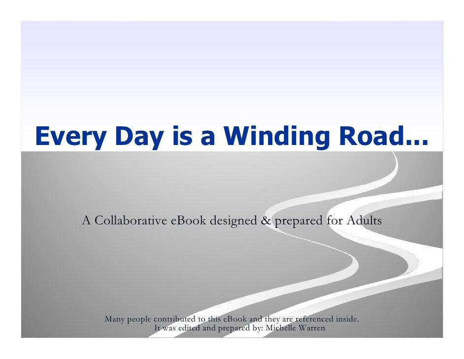 Every Day is a Winding Road...      A Collaborative eBook designed & prepared for Adults           Many people contributed...