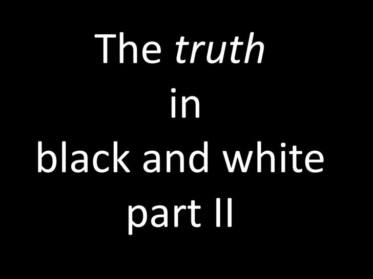 The truth in black and white part II