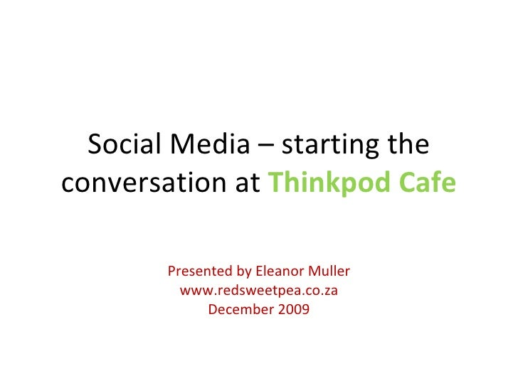 Social Media – starting the conversation at  Thinkpod Cafe Presented by Eleanor Muller www.redsweetpea.co.za December 2009