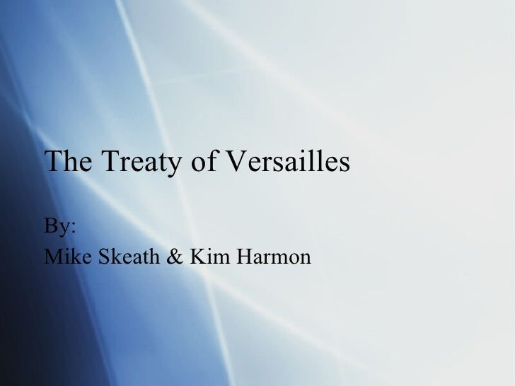 The Treaty of Versailles By: Mike Skeath & Kim Harmon
