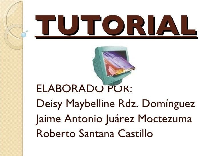 TUTORIAL ELABORADO POR: Deisy Maybelline Rdz. Domínguez Jaime Antonio Juárez Moctezuma Roberto Santana Castillo