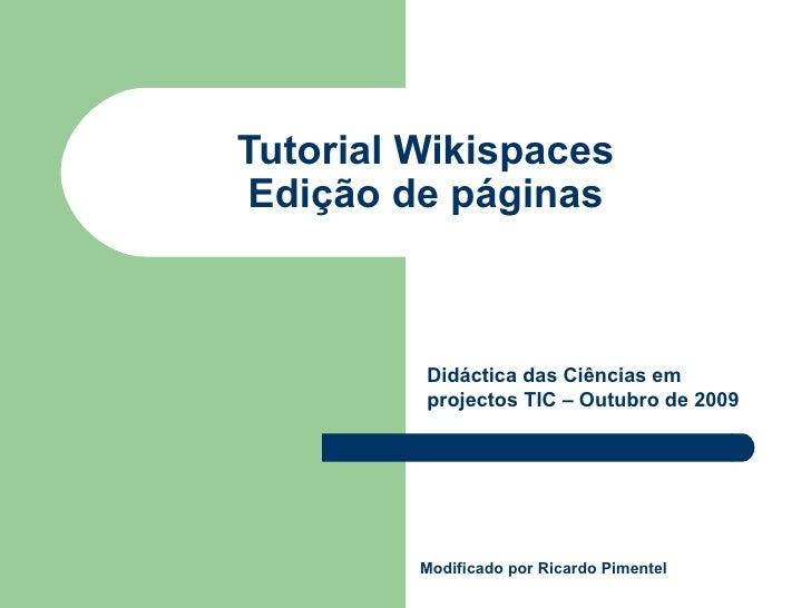 Tutorial Wikispaces Edição de páginas Modificado por Ricardo Pimentel Didáctica das Ciências em projectos TIC – Outubro de...