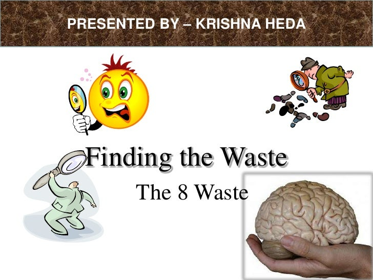 PRESENTED BY – KRISHNA HEDA<br />Finding the Waste<br />The 8 Waste<br />