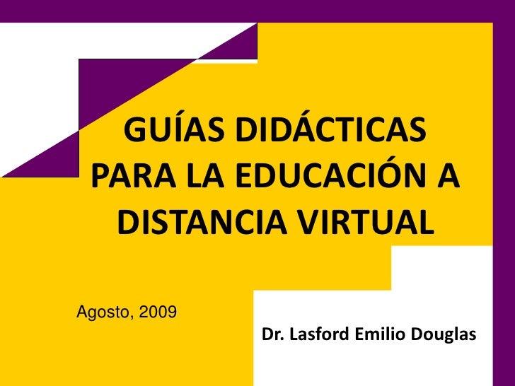 GUÍAS DIDÁCTICAS PARA LA EDUCACIÓN A DISTANCIA VIRTUAL<br />Dr. Lasford Emilio Douglas<br />Agosto, 2009<br />