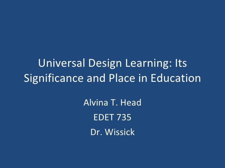 Universal Design Learning: Its Significance and Place in Education Alvina T. Head EDET 735 Dr. Wissick