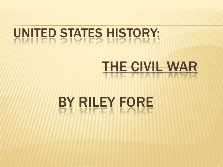 UNITED STATES HISTORY:               THE CIVIL WAR        BY RILEY FORE