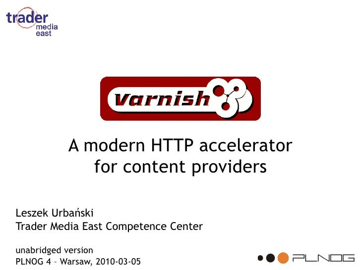 A modern HTTP accelerator               for content providers  Leszek Urbański Trader Media East Competence Center  unabri...