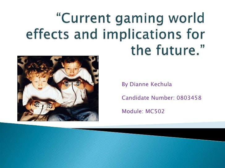 """""""Current gaming world effects and implications for the future.""""<br />By Dianne Kechula<br />Candidate Number: 0803458<br /..."""