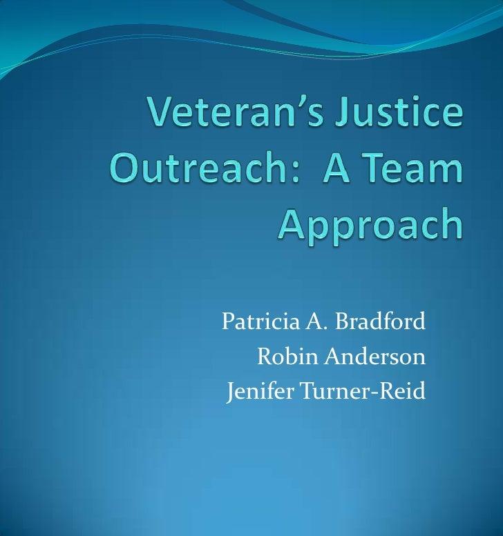 Veteran's Justice Outreach:  A Team Approach<br />Patricia A. Bradford<br />Robin Anderson<br />Jenifer Turner-Reid<br />
