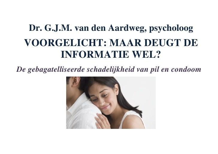 Dr. G.J.M. van den Aardweg, psycholoog   VOORGELICHT: MAAR DEUGT DE        INFORMATIE WEL? De gebagatelliseerde schadelijk...