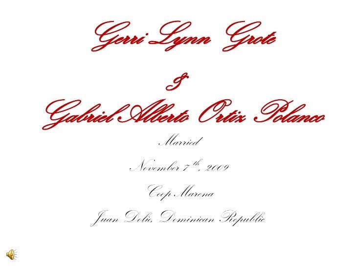 Gerri Lynn Grote&Gabriel Alberto Ortiz Polanco<br />Married <br />November 7  th, 2009<br />Coop Marena<br />Juan Dolio, D...