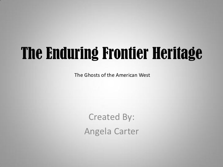 The Enduring Frontier Heritage         The Ghosts of the American West                 Created By:            Angela Carter