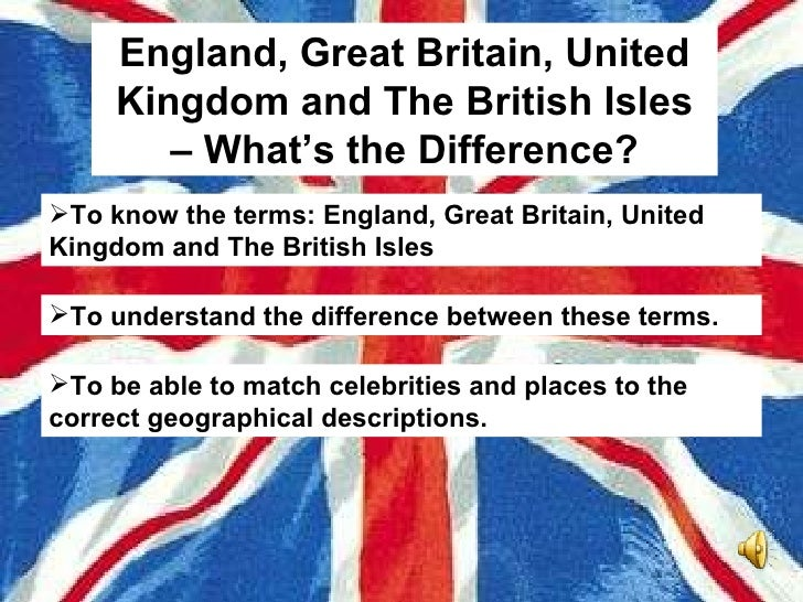 England, Great Britain, United Kingdom and The British Isles – What's the Difference? <ul><li>To know the terms: England, ...