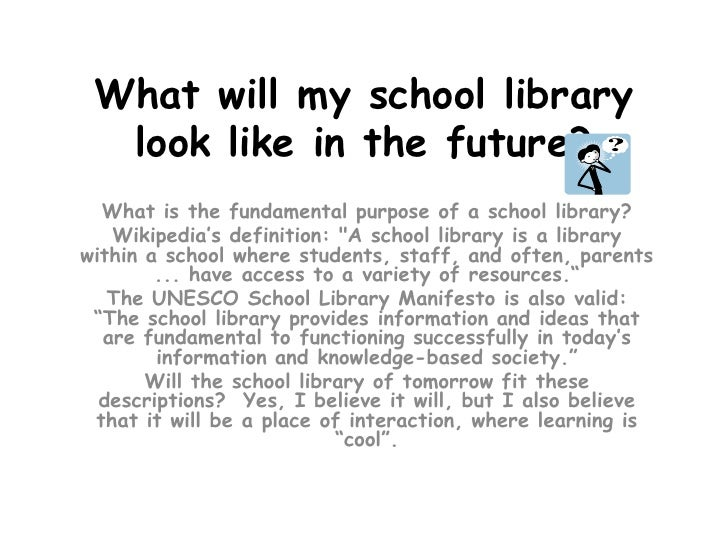 What will my school library look like in the future?<br />What is the fundamental purpose of a school library? <br />Wikip...