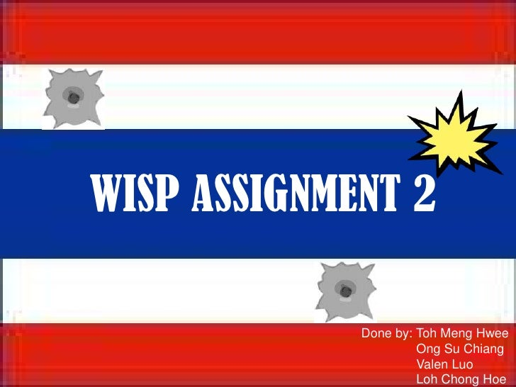 WISP ASSIGNMENT 2<br />Done by: TohMengHwee<br />Ong Su Chiang<br />ValenLuo<br />Loh Chong Hoe<br />