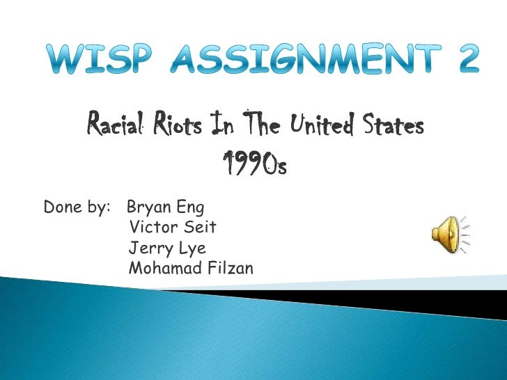 WISP ASSIGNMENT 2<br />Racial Riots In The United States1990s<br />Done by:   Bryan Eng<br />	       Victor Seit<br />    ...