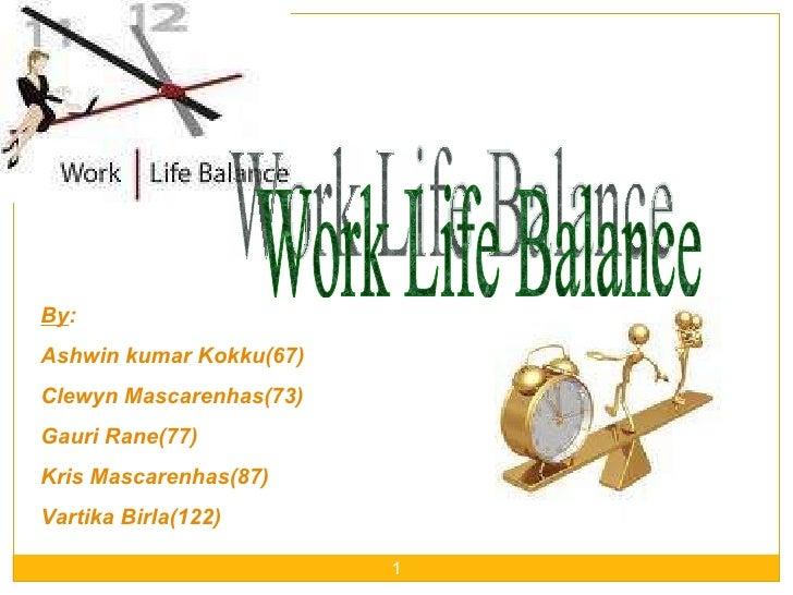 Work Life Balance By : Ashwin kumar Kokku(67) Clewyn Mascarenhas(73) Gauri Rane(77) Kris Mascarenhas(87) Vartika Birla(122)