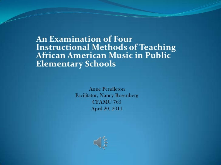 An Examination of Four Instructional Methods of Teaching African American Music in Public Elementary Schools <br />Anne Pe...