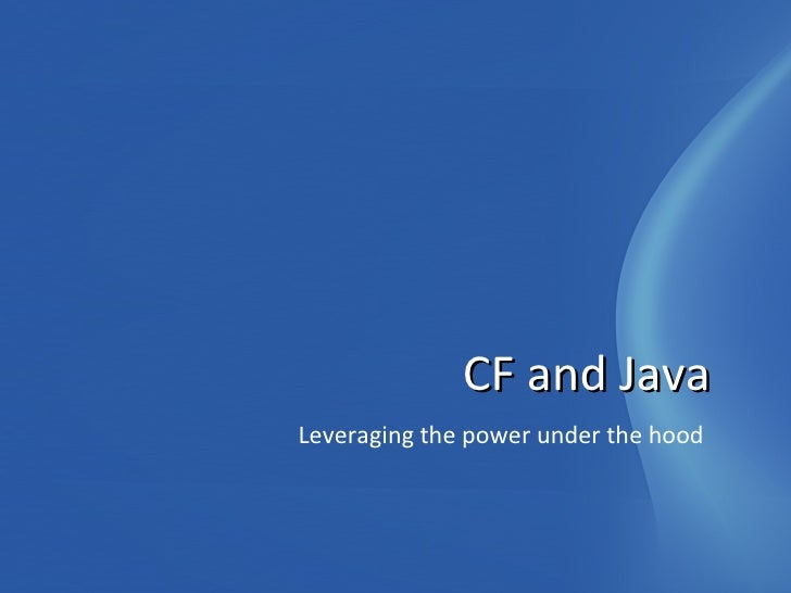 <ul><li>Leveraging the power under the hood </li></ul>CF and Java