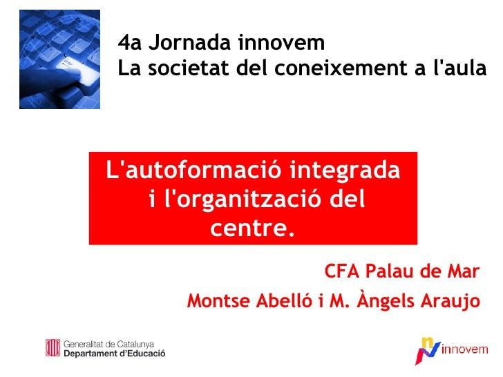 CFA Palau de Mar Montse Abelló i M. Àngels Araujo 4a Jornada innovem La societat del coneixement a l'aula L'autoformació i...