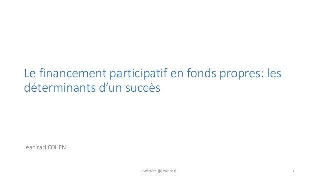 Le financement participatif en fonds propres: les  déterminants d'un succès  Jean carl COHEN  twitter: @jeancarl 1