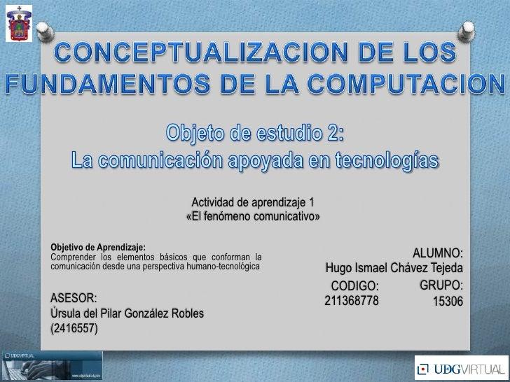 CONCEPTUALIZACION DE LOS<br />FUNDAMENTOS DE LA COMPUTACION<br />Objeto de estudio 2:<br />La comunicación apoyada en tecn...