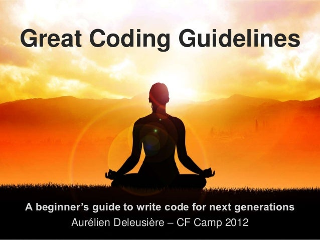 Great Coding GuidelinesA beginner's guide to write code for next generations        Aurélien Deleusière – CF Camp 2012