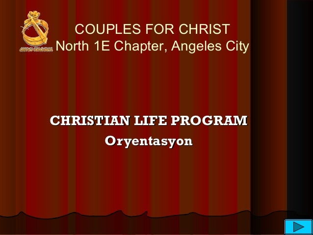 COUPLES FOR CHRIST North 1E Chapter, Angeles City CHRISTIAN LIFE PROGRAMCHRISTIAN LIFE PROGRAM OryentasyonOryentasyon