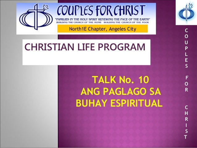 North1E Chapter, Angeles City CHRISTIAN LIFE PROGRAM TALK No. 10 ANG PAGLAGO SA BUHAY ESPIRITUAL C O U P L E S F O R C H R...