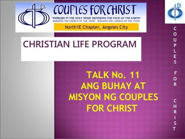 North1E Chapter, Angeles City CHRISTIAN LIFE PROGRAM TALK No. 11 ANG BUHAY AT MISYON NG COUPLES FOR CHRIST C O U P L E S F...