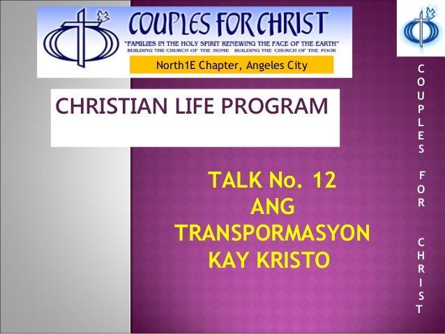 North1E Chapter, Angeles City CHRISTIAN LIFE PROGRAM TALK No. 12 ANG TRANSPORMASYON KAY KRISTO C O U P L E S F O R C H R I...