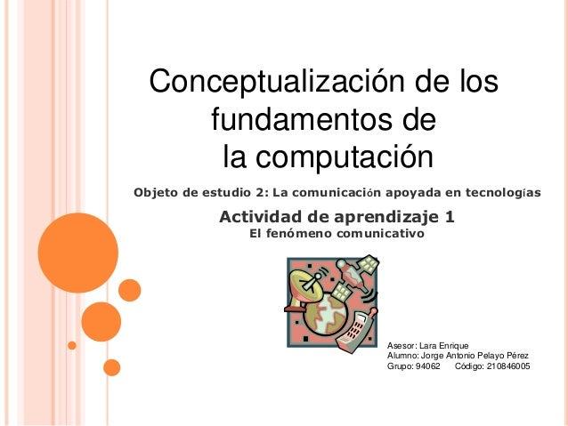 Conceptualización de los fundamentos de la computación Asesor: Lara Enrique Alumno: Jorge Antonio Pelayo Pérez Grupo: 9406...