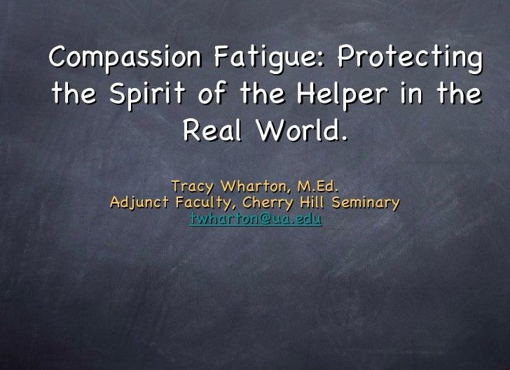 Compassion Fatigue: Protecting the Spirit of the Helper in the Real World. <ul><li>Tracy Wharton, M.Ed. </li></ul><ul><li>...