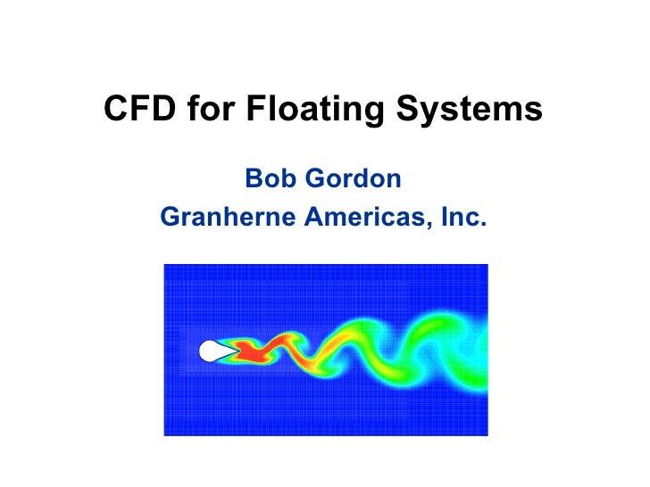 CFD for Floating Systems <ul><li>Bob Gordon </li></ul><ul><li>Granherne Americas, Inc. </li></ul>