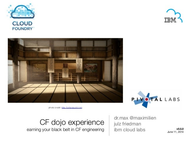 CF dojo experience earning your black belt in CF engineering dr.max @maximilien   julz friedman  ibm cloud labs v0.5.0 Jun...