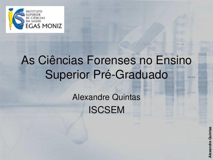 As Ciências Forenses no Ensino    Superior Pré-Graduado         Alexandre Quintas            ISCSEM                       ...